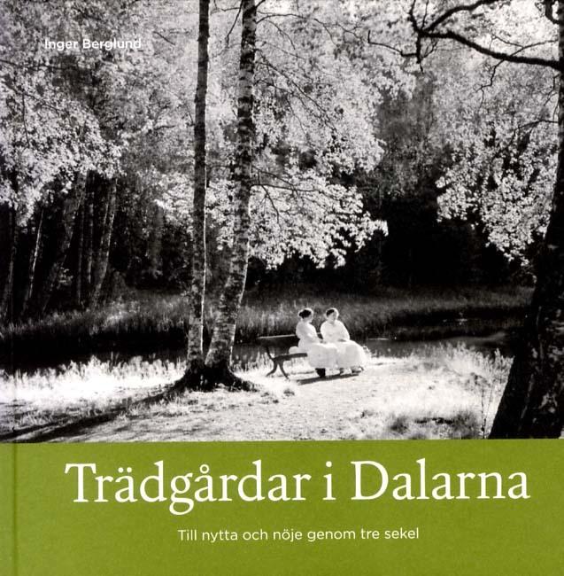 Trädgårdar I Dalarna - Till Nytta Och Nöje Genom Tre Sekel