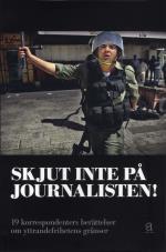 Skjut Inte På Journalisten! - 19 Korrespondenters Berättelser Om Yttrandefrihetens Gränser