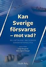 Kan Sverige Försvaras - Mot Vad? - En Antologi Om Svensk Säkerhetspolitik