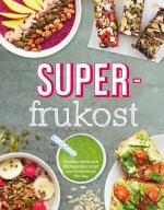 Superfrukost - Goda, Näringsrika Frukostrecept Som Får Dig Att Vakna