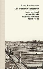 Den Skötsamme Arbetaren - Idéer Och Ideal I Ett Norrländskt Sågverkssamhälle 1880 - 1930