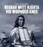 Begrav Mitt Hjärta Vid Wounded Knee - Erövringen Av Vilda Västern Ur Indianernas Perspektiv - Den Illustrerade Utgåvan