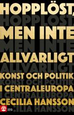 Hopplöst, Men Inte Allvarligt - Konst Och Politik I Centraleuropa