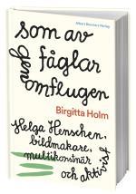 Som Av Fåglar Genomflugen - Helga Henschen, Bildmakare, Multikonstnär Och Aktivist