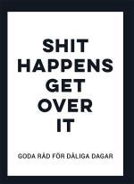 Shit Happens Get Over It - Goda Råd För Dåliga Dagar
