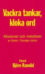 Kloka Tankar, Vackra Ord - Aforismer Och Metaforer Av Lärare I Sveriges Skolor