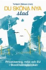 Du Sköna Nya Stad - Privatisering, Miljö Och Eu I Stockholmspolitiken