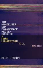 101 Händelser Som Förändrade Mediesverige - Från Lunarstorm Till #metoo