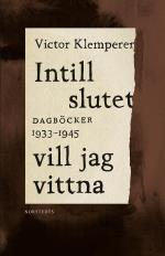 Intill Slutet Vill Jag Vittna - Dagböcker 1933-1945