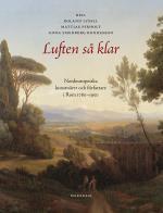 Luften Så Klar. Nordeuropeiska Konstnärer Och Författare I Rom 1780-1950