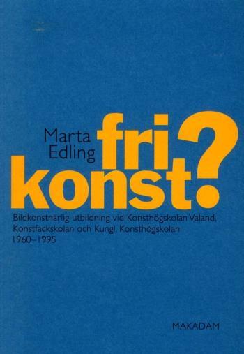 Fri Konst? - Bildkonstnärlig Utbildning Vid Konsthögskolan Valand, Konstfackskolan Och Kungl. Konsthögskolan 1960-1995