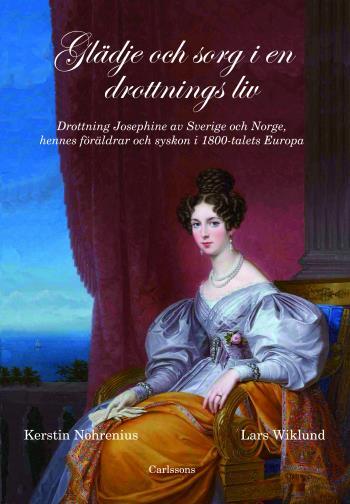 Glädje Och Sorg I En Drottnings Liv - Drottning Josephine Av Sverige Och Norge, Hennes Föräldrar Och Syskon I 1800-talet Europa