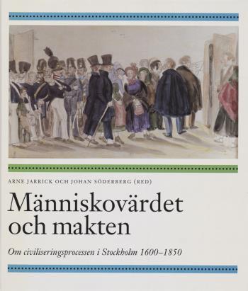 Människovärdet Och Makten - Om Civiliseringsprocessen I Stockholm 1600-1850