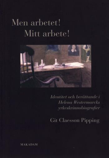 Men Arbetet! Mitt Arbete! - Identitet Och Berättande I Helena Westermarcks Yrkeskvinnobiografier