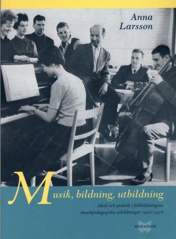 Musik, Bildning, Utbildning - Ideal Och Praktik I Folkbildningens Pedagogiska Utbildningar 1930-1978