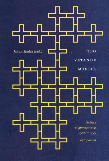 Tro, Vetande, Mystik - Svensk Religionsfilosofi 1900-1999 - En Antologi