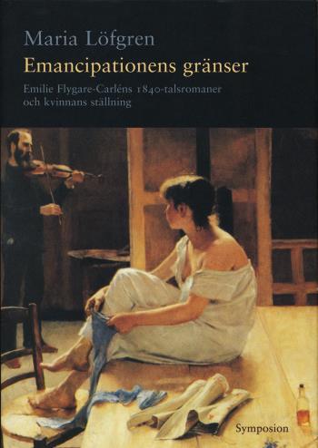 Emancipationens Gränser - Emilie Flygare-carléns 1840-talsromaner Och Kvinn