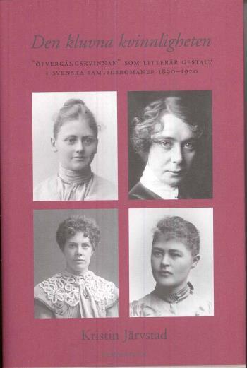 Den Kluvna Kvinnligheten - Övergångskvinnan Som Litterär Gestalt  I Svenska Samtidsromaner 1890-1920