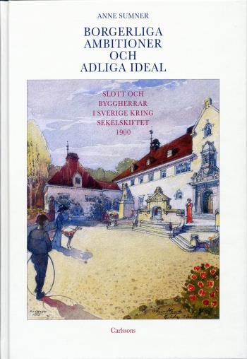 Borgerliga Ambitioner Och Adliga Ideal - Slott Och Byggherrar I Sverige Kring Sekelskiftet 1900