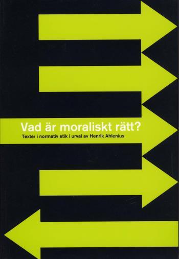 Vad Är Moraliskt Rätt? - Texter I Normativ Etik I Urval Av Henrik Ahlenius