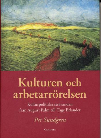 Kulturen Och Arbetarrörelsen - Kulturpolitiska Strävanden Från August Palm Till Tage Erlander