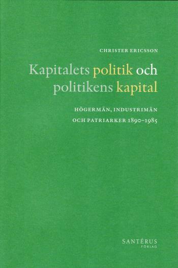 Kapitalets Politik Och Politikens Kapital - Högermän, Industrimän Och Patriarker 1890-1985