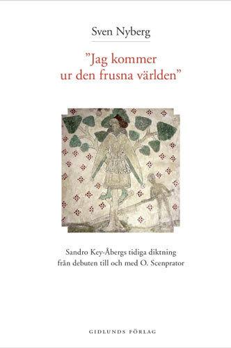 Jag Kommer Ur Den Frusna Världen - Sandro Key-åbergs Diktning 1947-1965