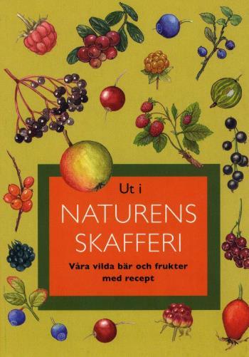 Ut I Naturens Skafferi - Våra Vilda Bär Och Frukter Med Recept