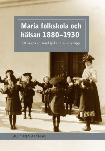 Maria Folkskola Och Hälsan 1880-1930 - Att Skapa En Sund Själ I En Sund Kropp