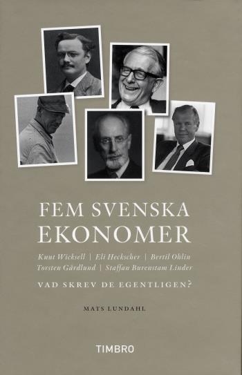 Fem Svenska Ekonomer Knut Wicksell Eli Hecksescher, Bertil Ohlin, Torsten Gårdlund Staffan Burenstam Linder - Vad Skrev De Egentligen?