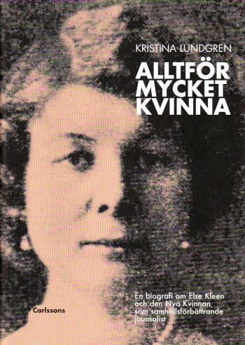 Alltför Mycket Kvinna - En Biografi Om Else Kleen Och Den Nya Kvinnan Som Samhällsförbättrande Journalist
