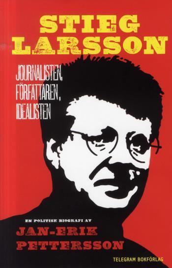 Stieg Larsson - Journalisten, Författaren, Idealisten