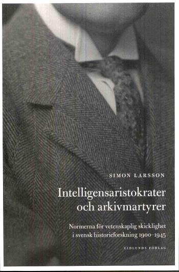 Intelligensaristokrater Och Arkivmartyrer - Normerna För Vetenskaplig Skicklighet I Svensk Historieforskning 1900-1945
