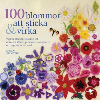 100 Blommor Att Sticka & Virka - Vackra Blomstersmycken Att Dekorera Kläder, Presenter, Accessoarer Och Mycket Annat Med