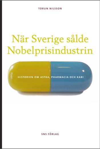 När Sverige Sålde Nobelprisindustrin - Historien Om Astra, Pharmacia Och Kabi