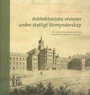 Arkitektoniska Visioner Under Statligt Förmynderskap - En Studie Av Överintendentsämbetets Verksamhet Och Organisation 1818-1917