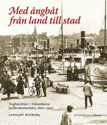 Med Ångbåt Från Land Till Stad - Ångbåtslinjer I Mälardalens Jordbruksområd