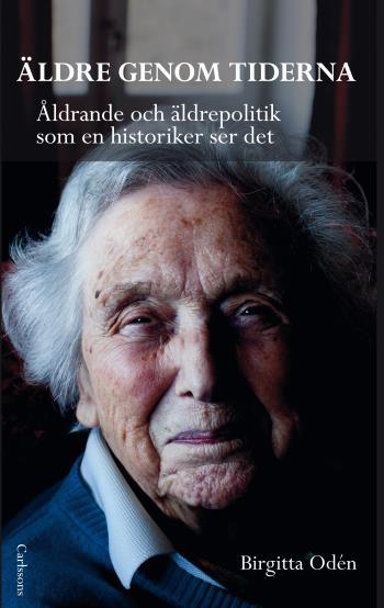 Äldre Genom Tiderna - Åldrande Och Äldrepolitik Som En Historiker Ser Det