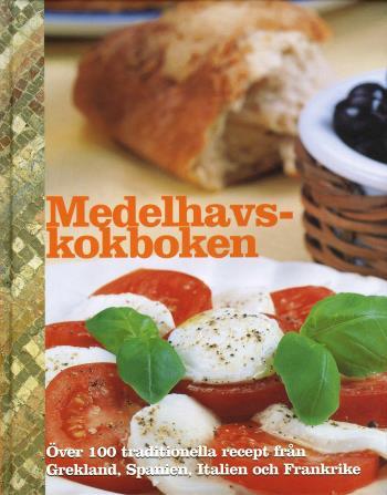 Medelhavskokboken - Över 100 Traditionella Recept Från Grekland, Spanien, Italien Och Frankrike