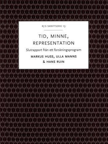 Tid, Minne, Representation - Om Historiemedvetandets Förvandlingar - Slutrapport Från Ett Forskningsprogram