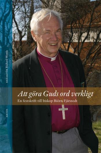 Att Göra Guds Ord Verkligt - En Festskrift Till Biskop Biörn Fjärstedt