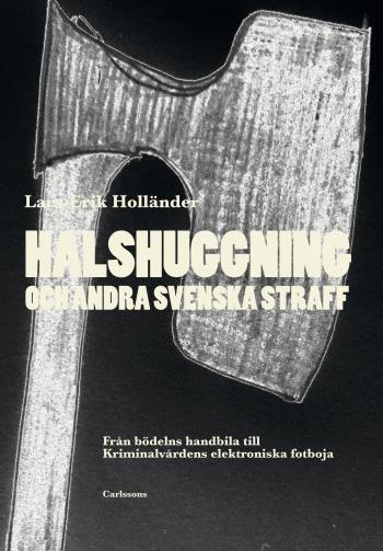 Halshuggning Och Andra Svenska Straff - Från Bödelns Handbila Till Kriminalvårdens Elektroniska Fotboja
