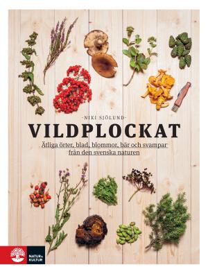 Vildplockat - Ätliga Örter, Blad, Blommor, Bär Och Svampar Från Den Svenska Naturen