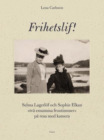 Frihetslif! Selma Lagerlöf Och Sophie Elkan - På Resa Med Kamera