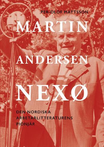 Martin Andersen Nexø - Den Nordiska Arbetarlitteraturens Pionjör