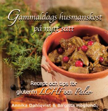 Gammaldags Husmanskost På Nytt Sätt - Recept Och Tips För Glutenfri Lchf Och Paleo