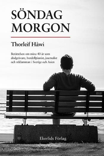 Söndag Morgon - Berättelsen Om Mina 40 År Som Dödgrävare, Bordellpianist, Journalist Och Reklamman I Sverige Och Asien