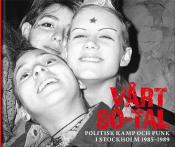 Vårt 80-tal - Politisk Kamp Och Punk I Stockholm 1985-1989