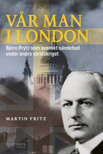 Vår Man I London - Björn Prytz Som Svenskt Sändebud Under Andra Världskriget