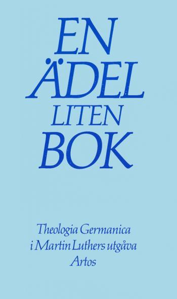 En Ädel Liten Bok - Theologia Germanica I Martin Luthers Utgåva - Om Livet I Gud Som Det Präglar Livet I Världen